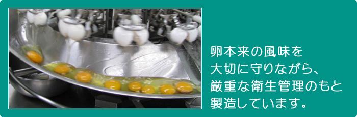 卵本来の風味を大切に守りながら厳重な衛生管理のもと製造しています。